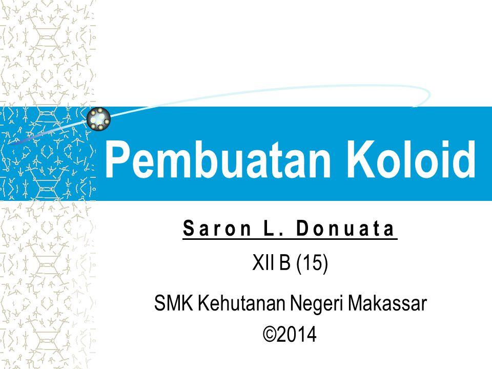Pembuatan Koloid Saron L. Donuata XII B (15) SMK Kehutanan Negeri Makassar ©2014