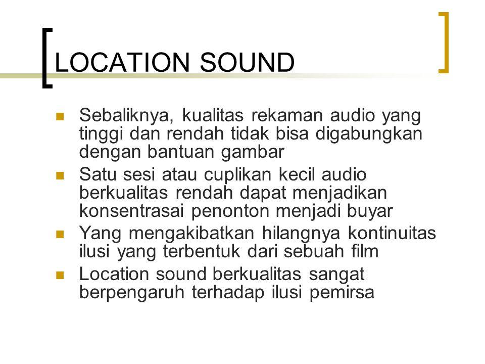 LOCATION SOUND Sebaliknya, kualitas rekaman audio yang tinggi dan rendah tidak bisa digabungkan dengan bantuan gambar Satu sesi atau cuplikan kecil audio berkualitas rendah dapat menjadikan konsentrasai penonton menjadi buyar Yang mengakibatkan hilangnya kontinuitas ilusi yang terbentuk dari sebuah film Location sound berkualitas sangat berpengaruh terhadap ilusi pemirsa
