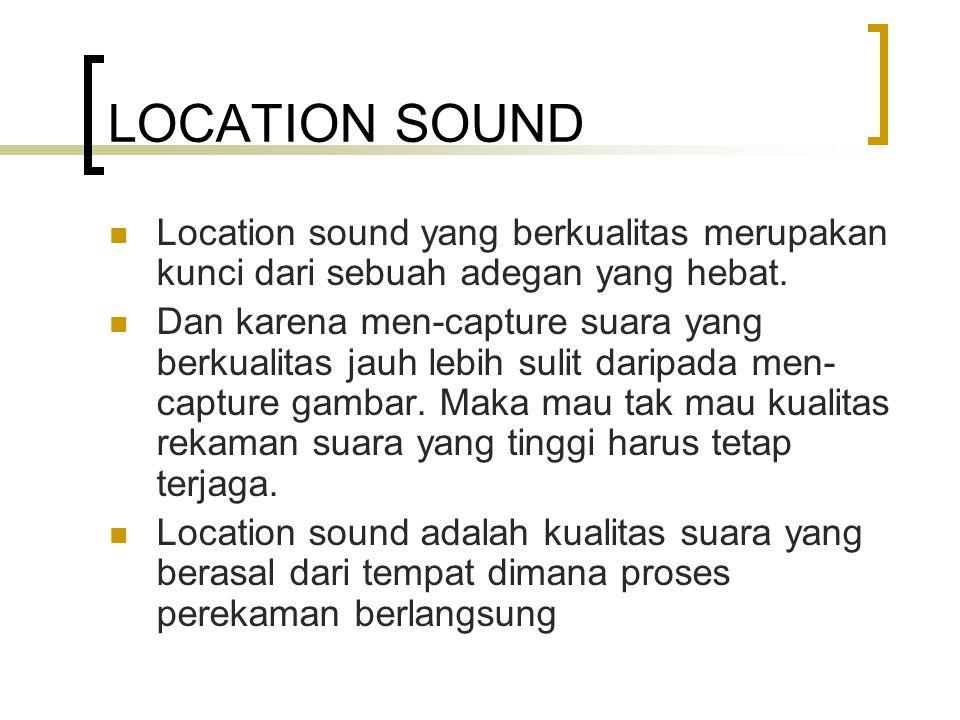 LOCATION SOUND Location sound yang berkualitas merupakan kunci dari sebuah adegan yang hebat. Dan karena men-capture suara yang berkualitas jauh lebih