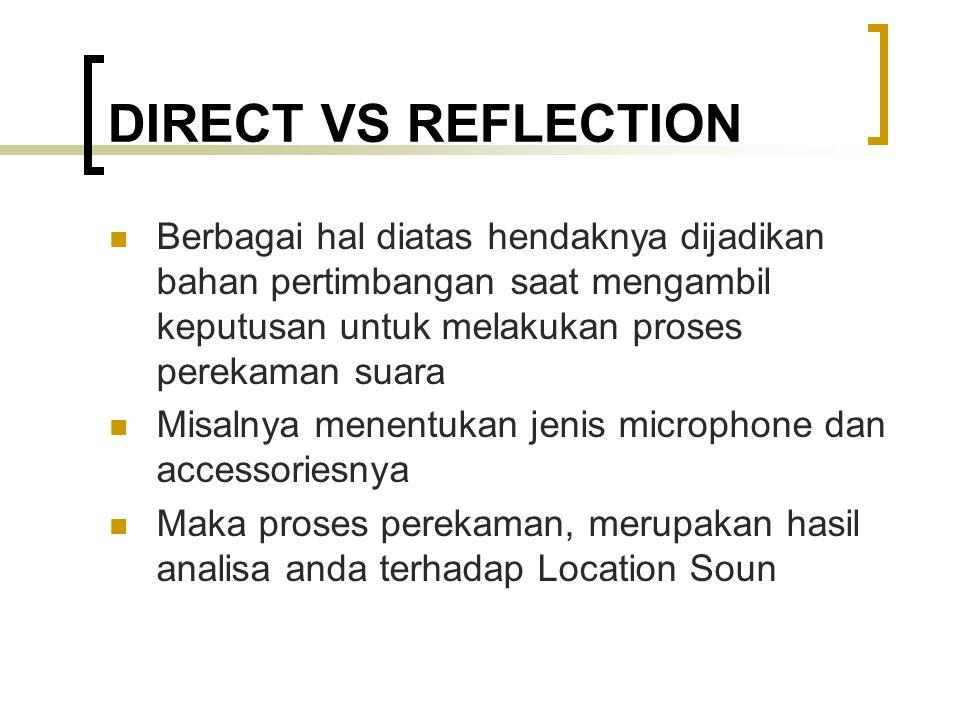 DIRECT VS REFLECTION Berbagai hal diatas hendaknya dijadikan bahan pertimbangan saat mengambil keputusan untuk melakukan proses perekaman suara Misalnya menentukan jenis microphone dan accessoriesnya Maka proses perekaman, merupakan hasil analisa anda terhadap Location Soun