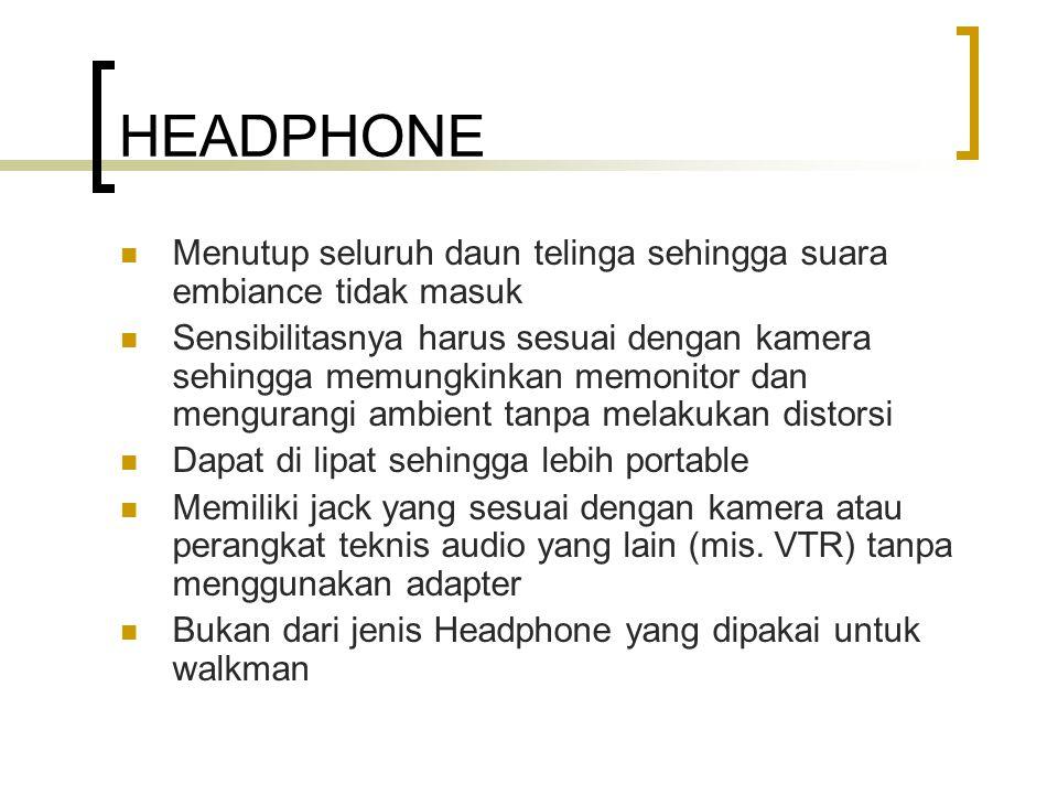 HEADPHONE Menutup seluruh daun telinga sehingga suara embiance tidak masuk Sensibilitasnya harus sesuai dengan kamera sehingga memungkinkan memonitor