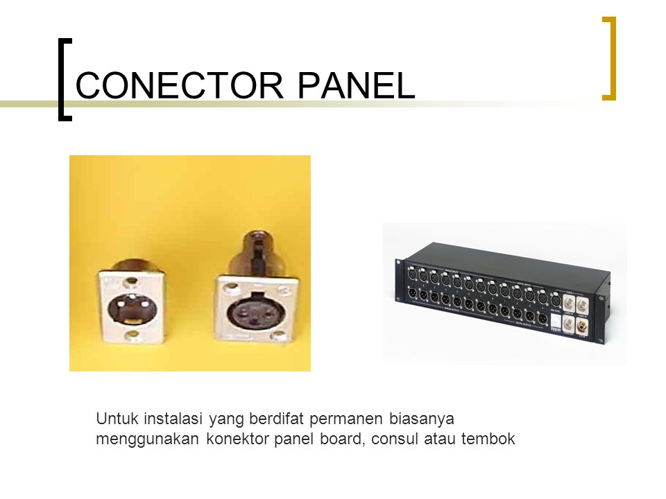 CONECTOR PANEL Untuk instalasi yang berdifat permanen biasanya menggunakan konektor panel board, consul atau tembok