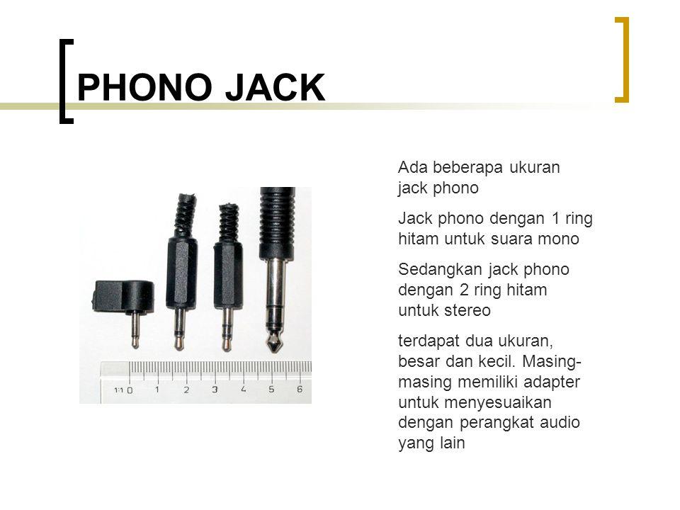 PHONO JACK Ada beberapa ukuran jack phono Jack phono dengan 1 ring hitam untuk suara mono Sedangkan jack phono dengan 2 ring hitam untuk stereo terdapat dua ukuran, besar dan kecil.