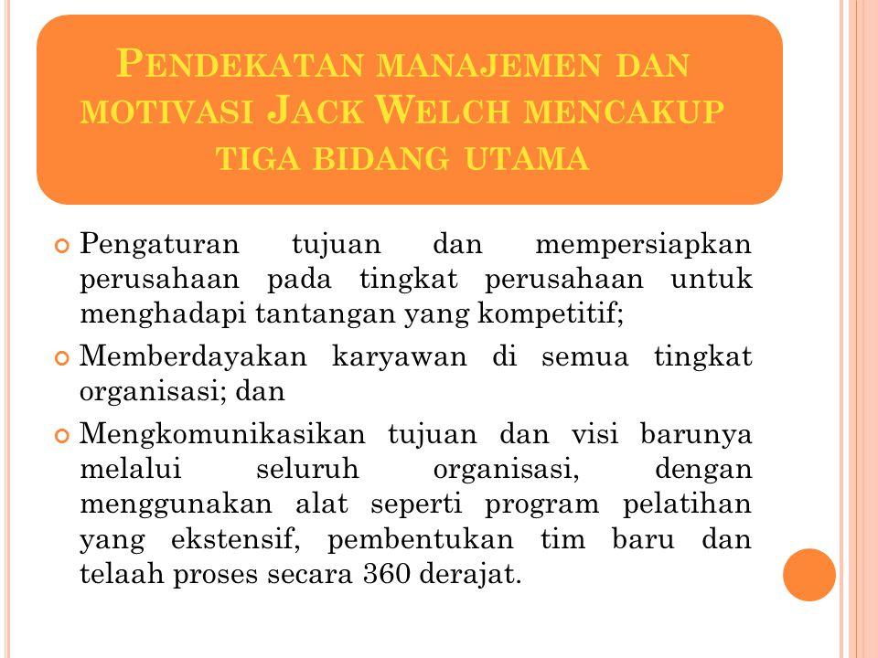P ENDEKATAN MANAJEMEN DAN MOTIVASI J ACK W ELCH MENCAKUP TIGA BIDANG UTAMA Pengaturan tujuan dan mempersiapkan perusahaan pada tingkat perusahaan untu
