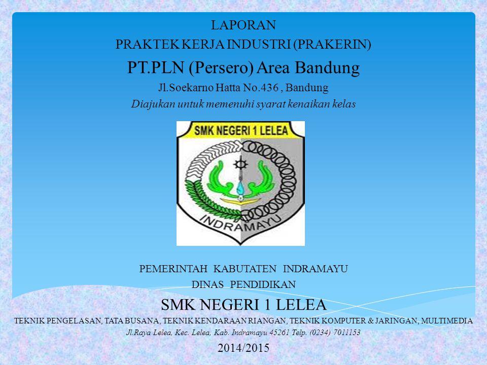 LAPORAN PRAKTEK KERJA INDUSTRI (PRAKERIN) PT.PLN (Persero) Area Bandung Jl.Soekarno Hatta No.436, Bandung Diajukan untuk memenuhi syarat kenaikan kela