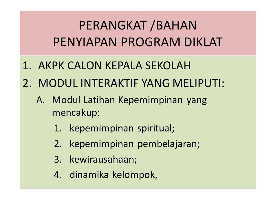 PERANGKAT /BAHAN PENYIAPAN PROGRAM DIKLAT 1.AKPK CALON KEPALA SEKOLAH 2.MODUL INTERAKTIF YANG MELIPUTI: A.Modul Latihan Kepemimpinan yang mencakup: 1.