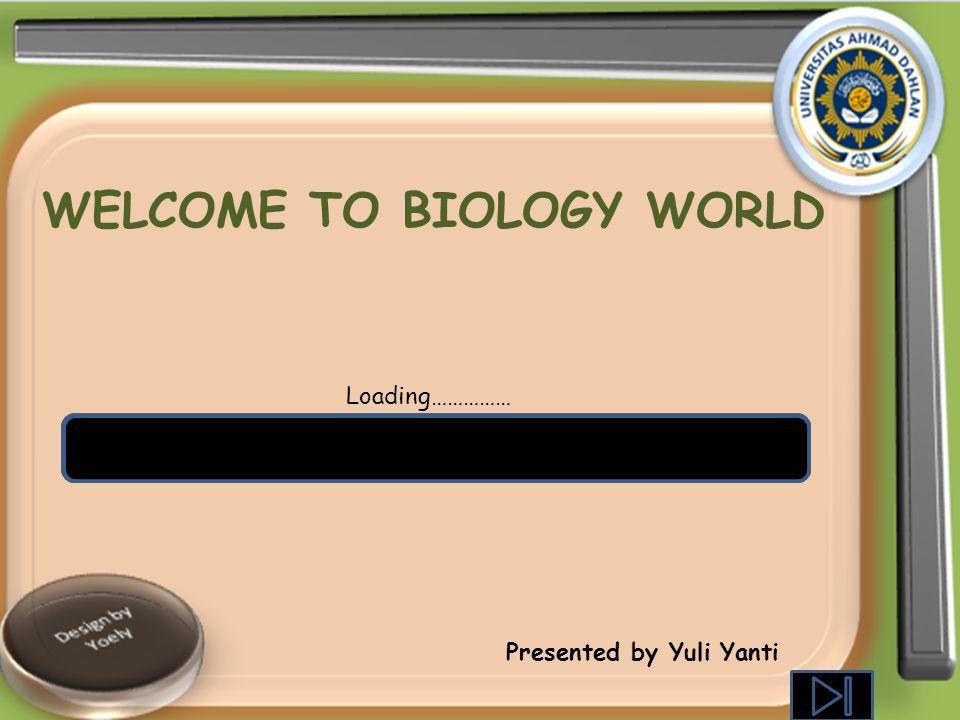 WELCOME TO BIOLOGY WORLD Loading…………… Presented by Yuli Yanti