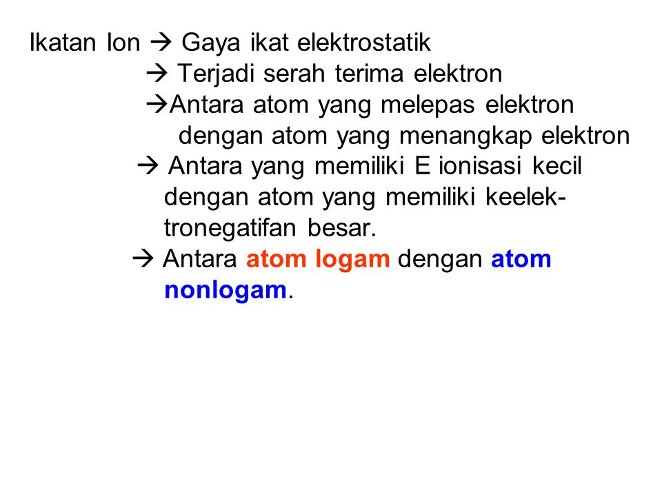 Pembentukan Ikatan Ion Ikatan ion terbentuk melalui gaya elektrostatis antara ion yang berbeda muatan sebagai akibat serah terima elektron dari satu a