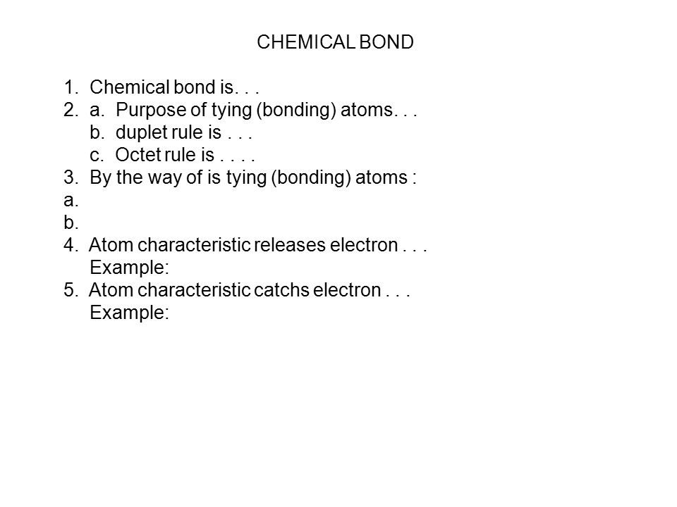 CHEMICAL BOND 1.Chemical bond is... 2. a. Purpose of tying (bonding) atoms...