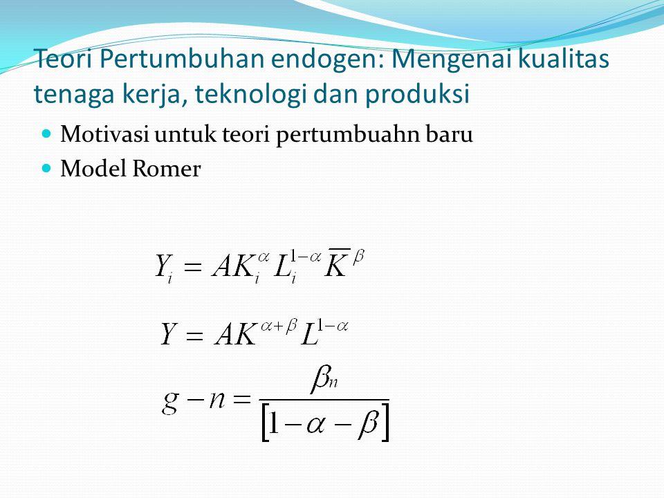 Teori Pertumbuhan endogen: Mengenai kualitas tenaga kerja, teknologi dan produksi Motivasi untuk teori pertumbuahn baru Model Romer
