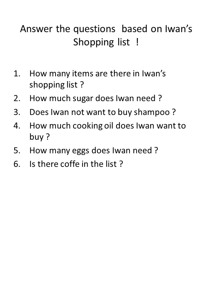 Answer the questions based on Iwan's Shopping list ! 1.How many items are there in Iwan's shopping list ? 2.How much sugar does Iwan need ? 3.Does Iwa