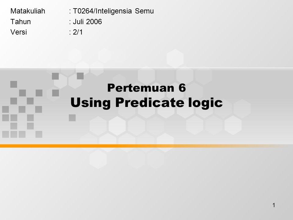 1 Pertemuan 6 Using Predicate logic Matakuliah: T0264/Inteligensia Semu Tahun: Juli 2006 Versi: 2/1