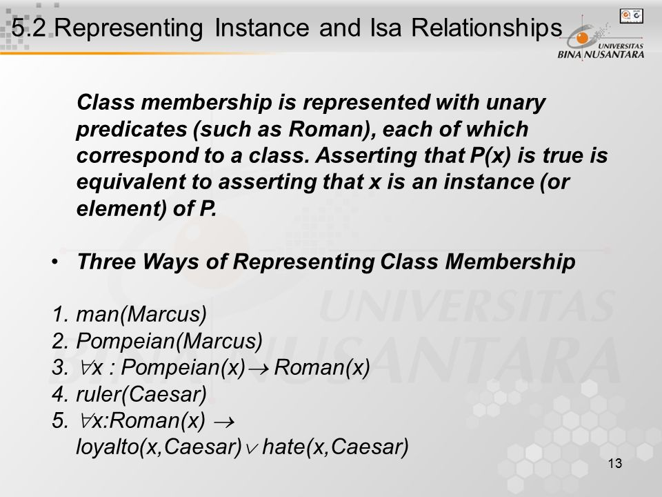 13 5.2 Representing Instance and Isa Relationships Class membership is represented with unary predicates (such as Roman), each of which correspond to a class.