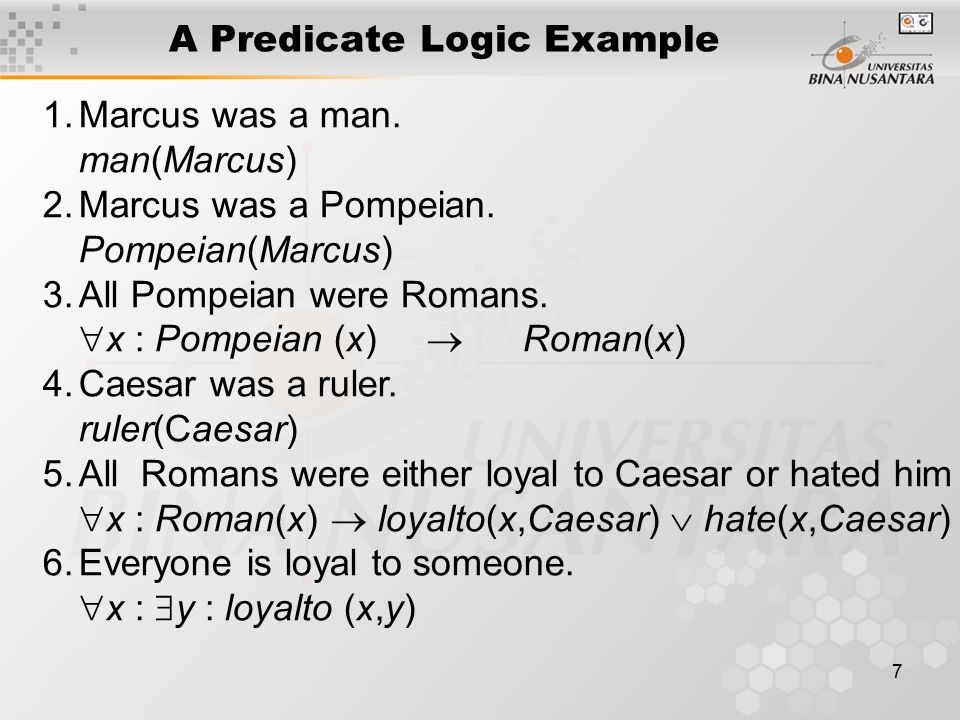 8 A Predicate Logic Example 7.People only try to assassinate rulers they aren't loyal to  x :  y : person(x)  ruler(y)  tryassassinate(x,y)  loyalto(x,y) Marcus tried to assassinate Caesar.