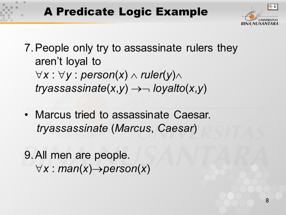 8 A Predicate Logic Example 7.People only try to assassinate rulers they aren't loyal to  x :  y : person(x)  ruler(y)  tryassassinate(x,y)  loyalto(x,y) Marcus tried to assassinate Caesar.