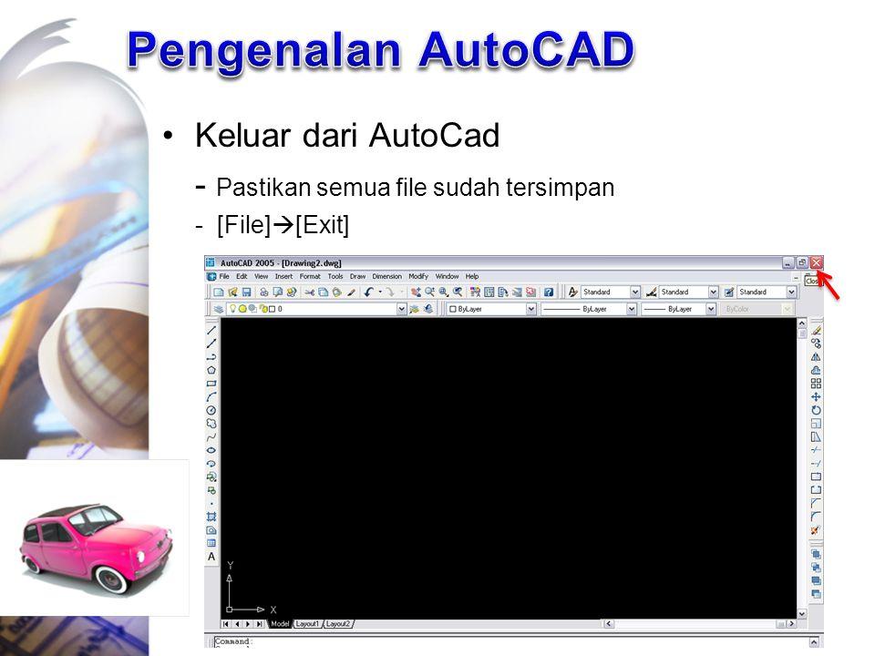 Keluar dari AutoCad - Pastikan semua file sudah tersimpan - [File]  [Exit]