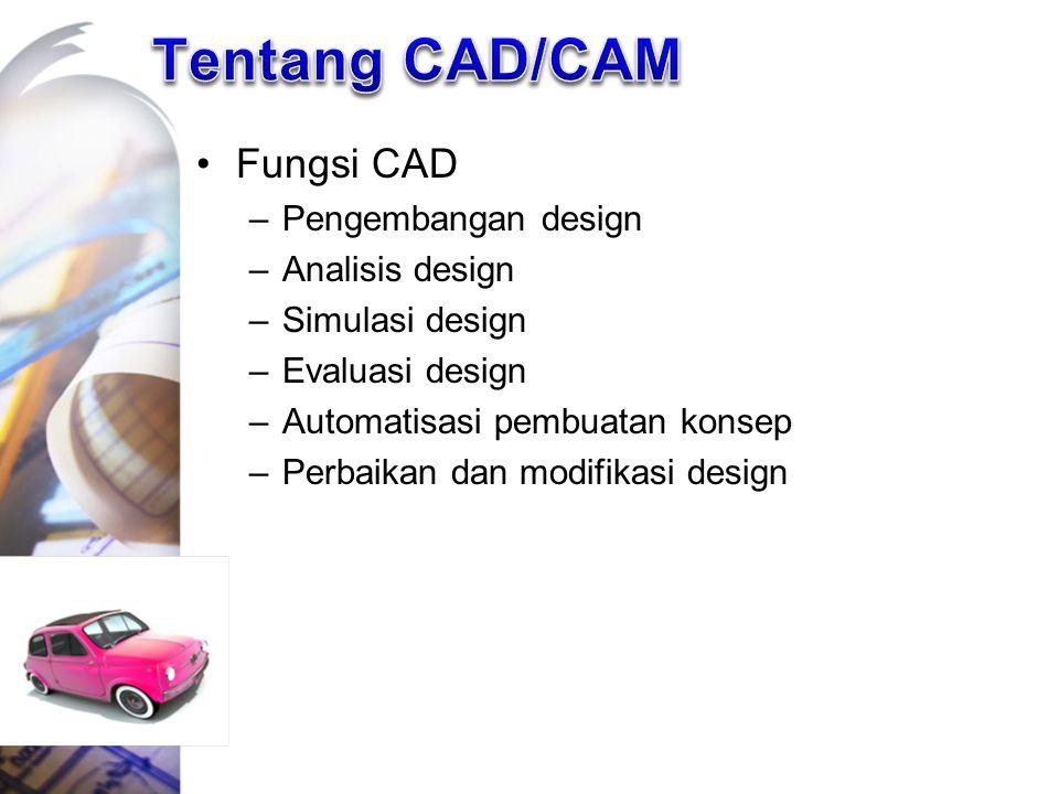 Fungsi CAD –Pengembangan design –Analisis design –Simulasi design –Evaluasi design –Automatisasi pembuatan konsep –Perbaikan dan modifikasi design