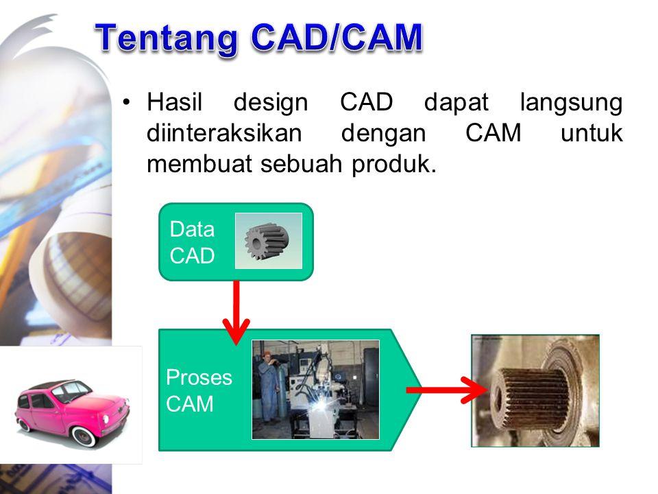 Hasil design CAD dapat langsung diinteraksikan dengan CAM untuk membuat sebuah produk. Data CAD Proses CAM