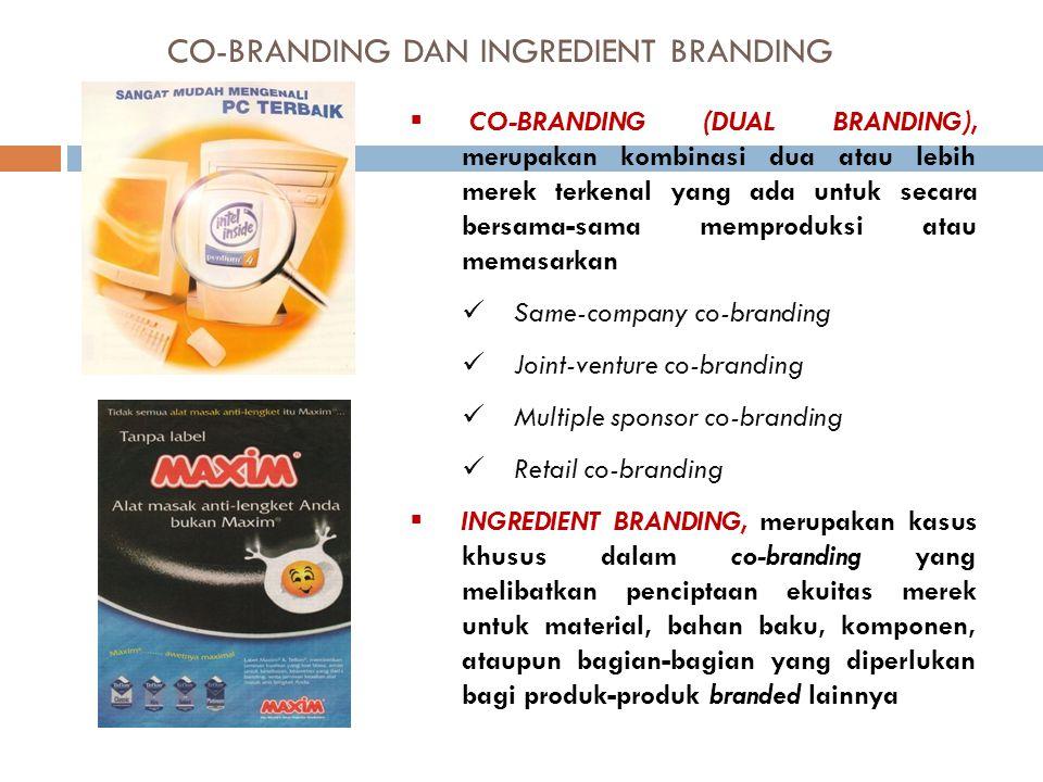 CO-BRANDING DAN INGREDIENT BRANDING  CO-BRANDING (DUAL BRANDING), merupakan kombinasi dua atau lebih merek terkenal yang ada untuk secara bersama-sama memproduksi atau memasarkan Same-company co-branding Joint-venture co-branding Multiple sponsor co-branding Retail co-branding  INGREDIENT BRANDING, merupakan kasus khusus dalam co-branding yang melibatkan penciptaan ekuitas merek untuk material, bahan baku, komponen, ataupun bagian-bagian yang diperlukan bagi produk-produk branded lainnya