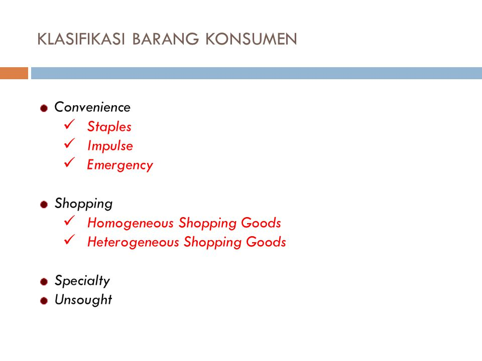KLASIFIKASI BARANG KONSUMEN Convenience Staples Impulse Emergency Shopping Homogeneous Shopping Goods Heterogeneous Shopping Goods Specialty Unsought