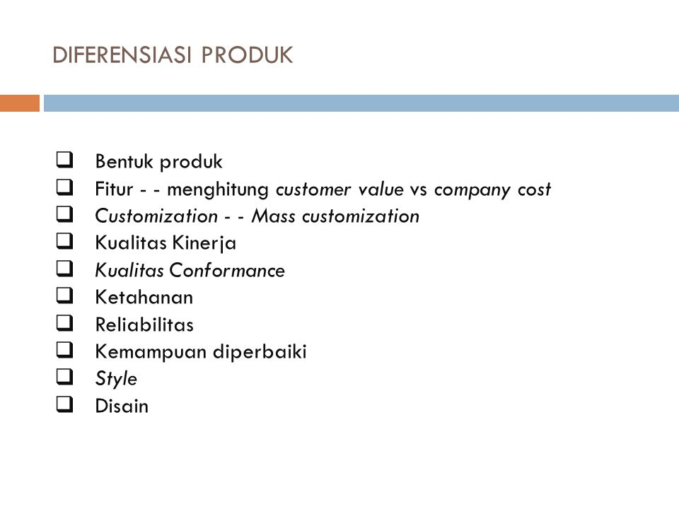 DIFERENSIASI PRODUK  Bentuk produk  Fitur - - menghitung customer value vs company cost  Customization - - Mass customization  Kualitas Kinerja 
