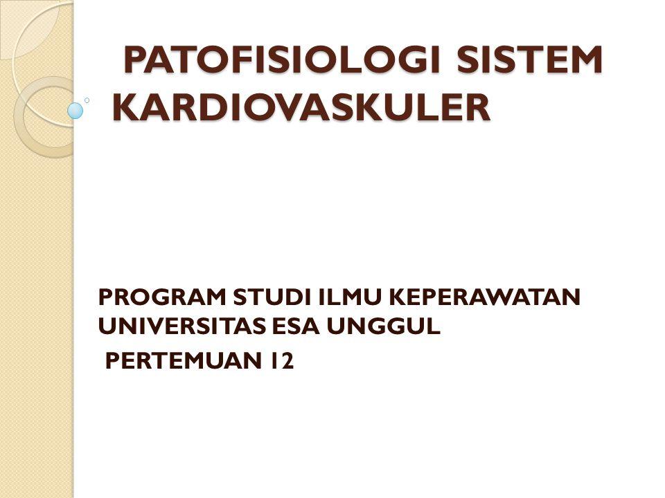 PATOFISIOLOGI SISTEM KARDIOVASKULER PATOFISIOLOGI SISTEM KARDIOVASKULER PROGRAM STUDI ILMU KEPERAWATAN UNIVERSITAS ESA UNGGUL PERTEMUAN 12