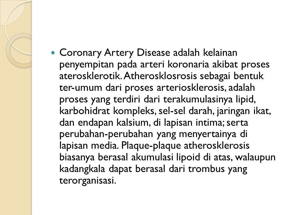 Coronary Artery Disease adalah kelainan penyempitan pada arteri koronaria akibat proses aterosklerotik. Atherosklosrosis sebagai bentuk ter-umum dari