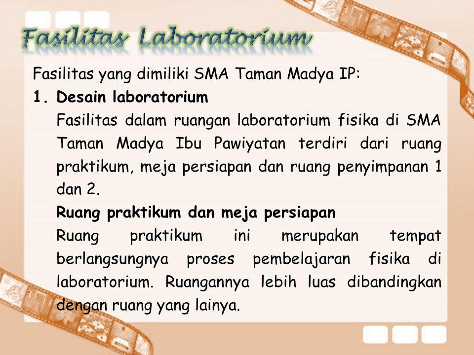 Fasilitas yang dimiliki SMA Taman Madya IP: 1.Desain laboratorium Fasilitas dalam ruangan laboratorium fisika di SMA Taman Madya Ibu Pawiyatan terdiri dari ruang praktikum, meja persiapan dan ruang penyimpanan 1 dan 2.
