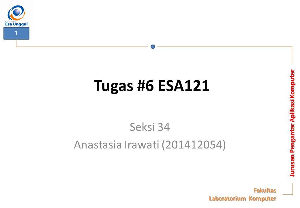 Tugas #6 ESA121 Seksi 34 Anastasia Irawati (201412054) Jurusan Pengantar Aplikasi Komputer Fakultas Laboratorium Komputer 1