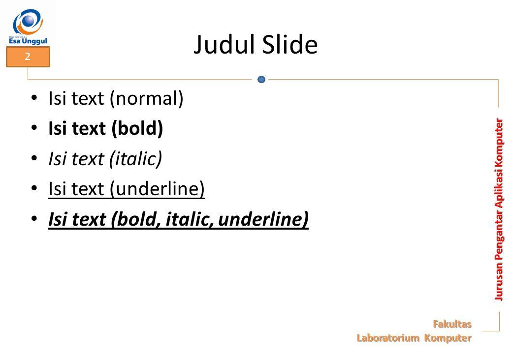 Judul Slide Isi text (normal) Isi text (bold) Isi text (italic) Isi text (underline) Isi text (bold, italic, underline) Jurusan Pengantar Aplikasi Komputer Fakultas Laboratorium Komputer 2