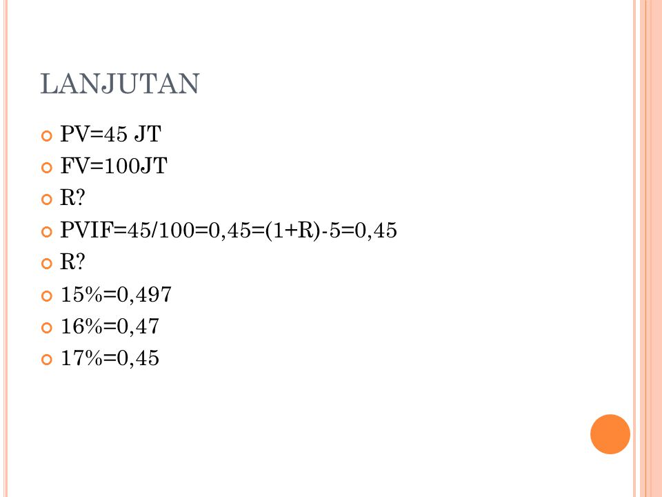 LANJUTAN PV=45 JT FV=100JT R? PVIF=45/100=0,45=(1+R)-5=0,45 R? 15%=0,497 16%=0,47 17%=0,45
