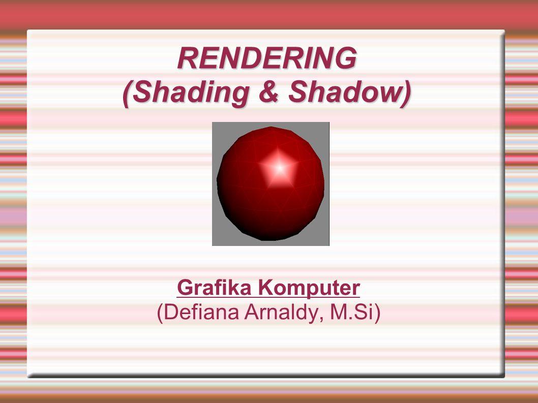 RENDERING (Shading & Shadow) Grafika Komputer (Defiana Arnaldy, M.Si)