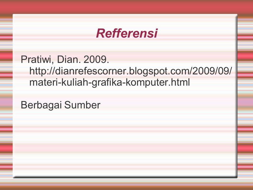 Refferensi Pratiwi, Dian. 2009. http://dianrefescorner.blogspot.com/2009/09/ materi-kuliah-grafika-komputer.html Berbagai Sumber