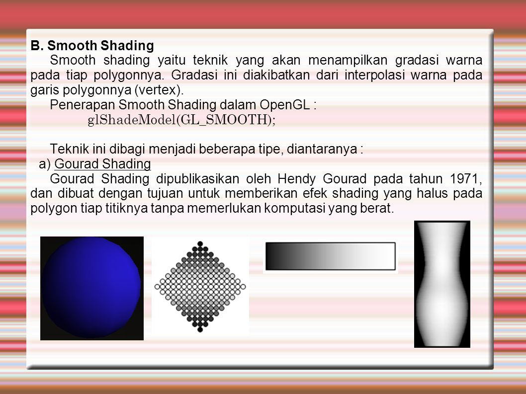 B. Smooth Shading Smooth shading yaitu teknik yang akan menampilkan gradasi warna pada tiap polygonnya. Gradasi ini diakibatkan dari interpolasi warna