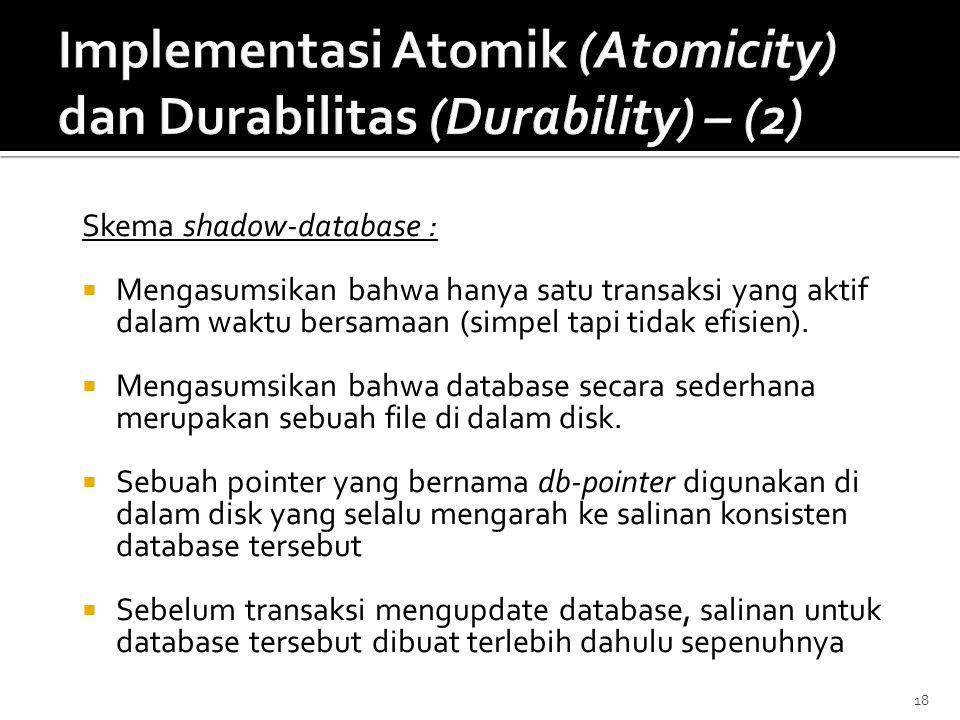 18 Skema shadow-database :  Mengasumsikan bahwa hanya satu transaksi yang aktif dalam waktu bersamaan (simpel tapi tidak efisien).  Mengasumsikan ba