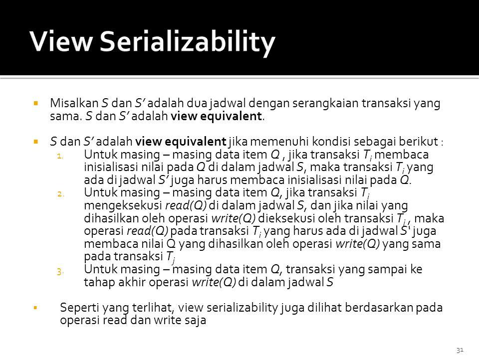 31  Misalkan S dan S' adalah dua jadwal dengan serangkaian transaksi yang sama. S dan S' adalah view equivalent.  S dan S' adalah view equivalent ji