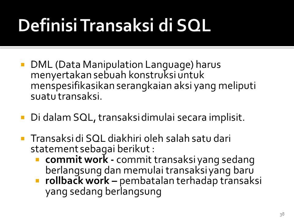 38  DML (Data Manipulation Language) harus menyertakan sebuah konstruksi untuk menspesifikasikan serangkaian aksi yang meliputi suatu transaksi.  Di