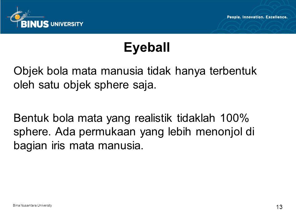 Bina Nusantara University 13 Eyeball Objek bola mata manusia tidak hanya terbentuk oleh satu objek sphere saja. Bentuk bola mata yang realistik tidakl