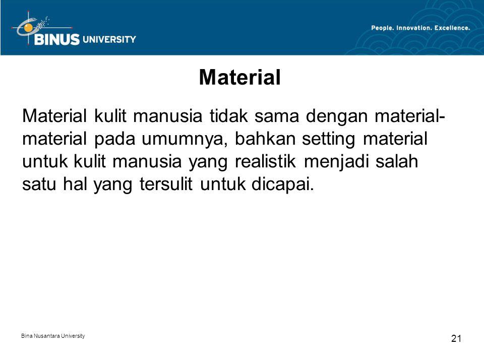 Bina Nusantara University 21 Material Material kulit manusia tidak sama dengan material- material pada umumnya, bahkan setting material untuk kulit manusia yang realistik menjadi salah satu hal yang tersulit untuk dicapai.