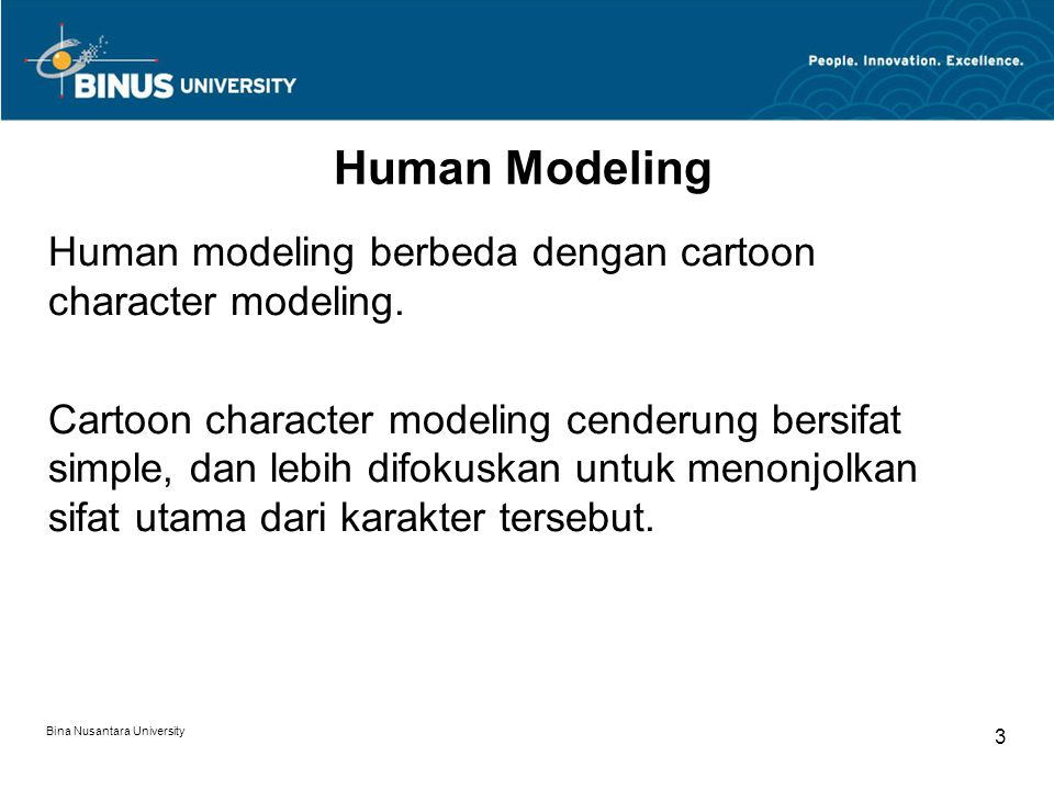 Bina Nusantara University 3 Human Modeling Human modeling berbeda dengan cartoon character modeling. Cartoon character modeling cenderung bersifat sim