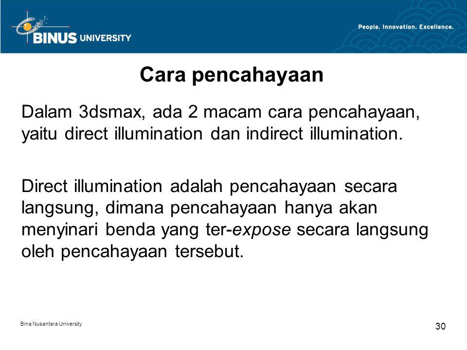 Bina Nusantara University 30 Cara pencahayaan Dalam 3dsmax, ada 2 macam cara pencahayaan, yaitu direct illumination dan indirect illumination. Direct