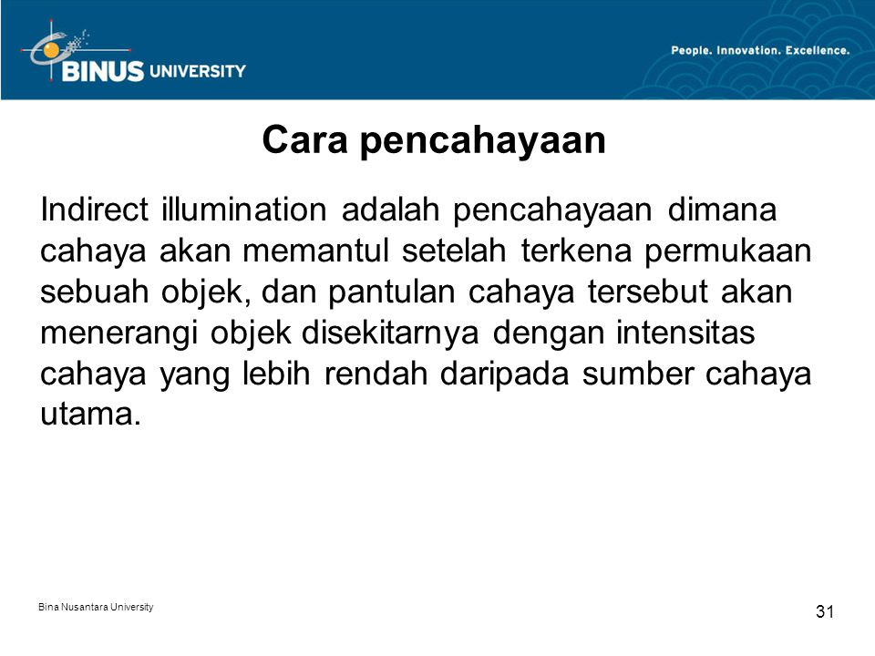 Bina Nusantara University 31 Cara pencahayaan Indirect illumination adalah pencahayaan dimana cahaya akan memantul setelah terkena permukaan sebuah objek, dan pantulan cahaya tersebut akan menerangi objek disekitarnya dengan intensitas cahaya yang lebih rendah daripada sumber cahaya utama.