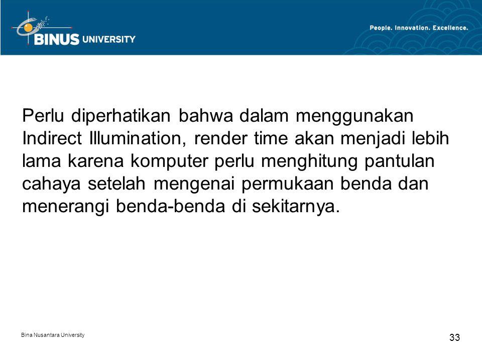 Bina Nusantara University 33 Perlu diperhatikan bahwa dalam menggunakan Indirect Illumination, render time akan menjadi lebih lama karena komputer per