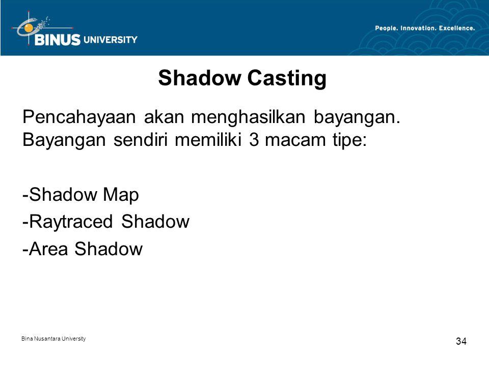 Bina Nusantara University 34 Shadow Casting Pencahayaan akan menghasilkan bayangan. Bayangan sendiri memiliki 3 macam tipe: -Shadow Map -Raytraced Sha