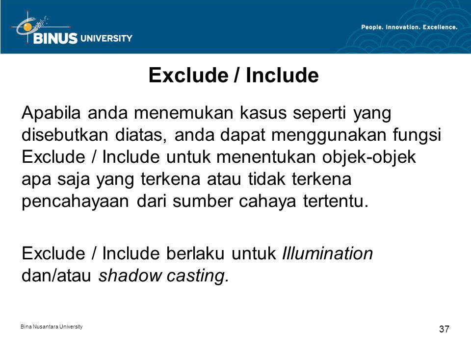 Bina Nusantara University 37 Exclude / Include Apabila anda menemukan kasus seperti yang disebutkan diatas, anda dapat menggunakan fungsi Exclude / Include untuk menentukan objek-objek apa saja yang terkena atau tidak terkena pencahayaan dari sumber cahaya tertentu.