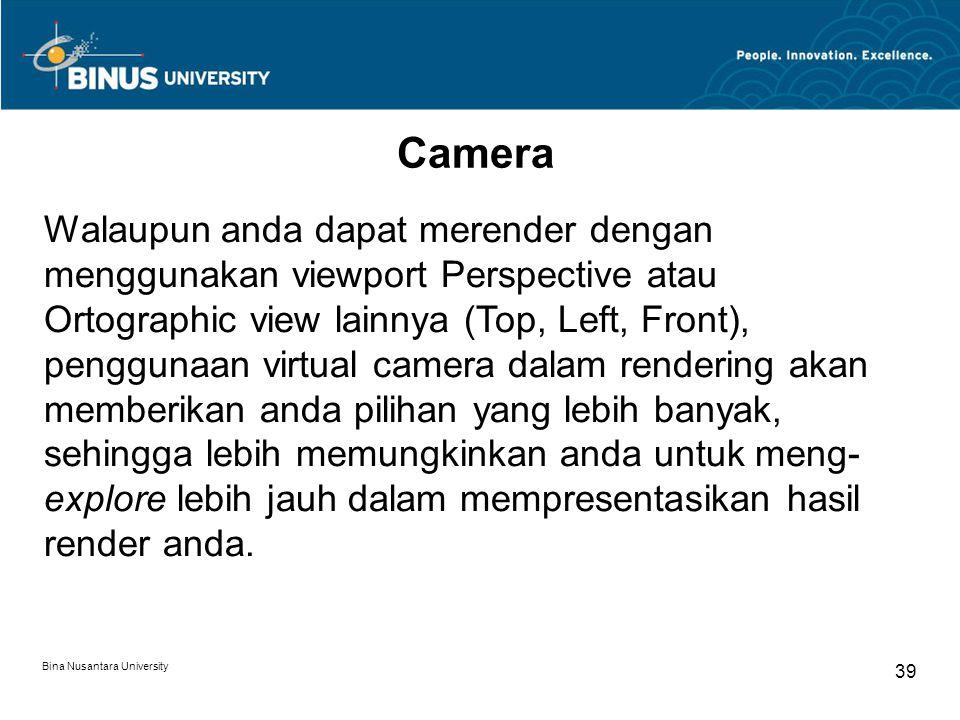 Bina Nusantara University 39 Camera Walaupun anda dapat merender dengan menggunakan viewport Perspective atau Ortographic view lainnya (Top, Left, Front), penggunaan virtual camera dalam rendering akan memberikan anda pilihan yang lebih banyak, sehingga lebih memungkinkan anda untuk meng- explore lebih jauh dalam mempresentasikan hasil render anda.