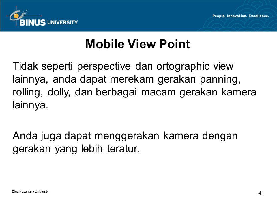 Bina Nusantara University 41 Mobile View Point Tidak seperti perspective dan ortographic view lainnya, anda dapat merekam gerakan panning, rolling, dolly, dan berbagai macam gerakan kamera lainnya.