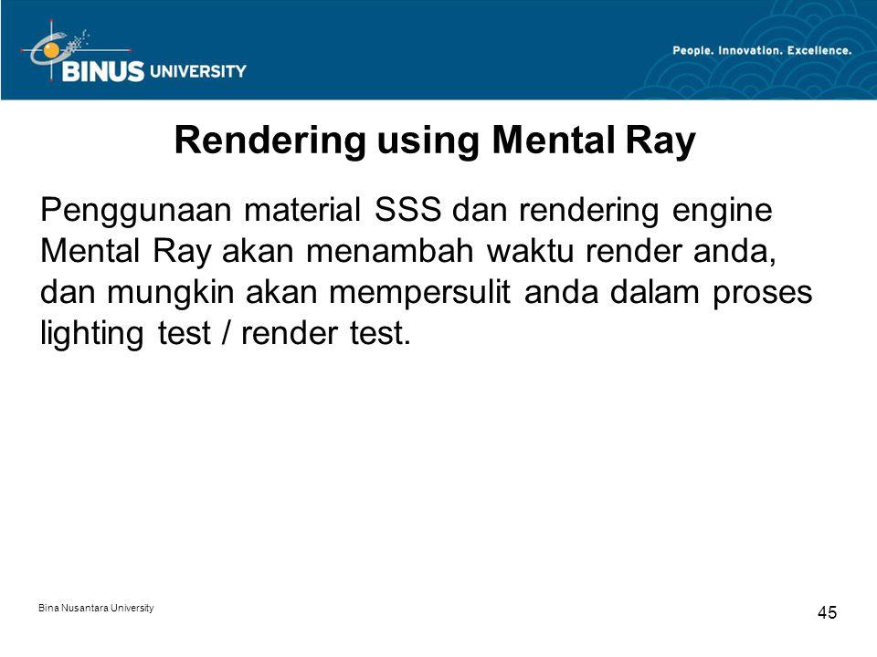 Bina Nusantara University 45 Rendering using Mental Ray Penggunaan material SSS dan rendering engine Mental Ray akan menambah waktu render anda, dan m