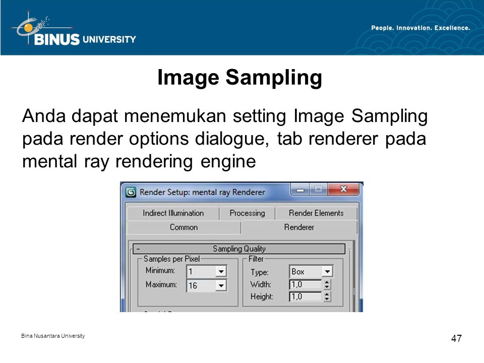 Bina Nusantara University 47 Image Sampling Anda dapat menemukan setting Image Sampling pada render options dialogue, tab renderer pada mental ray rendering engine