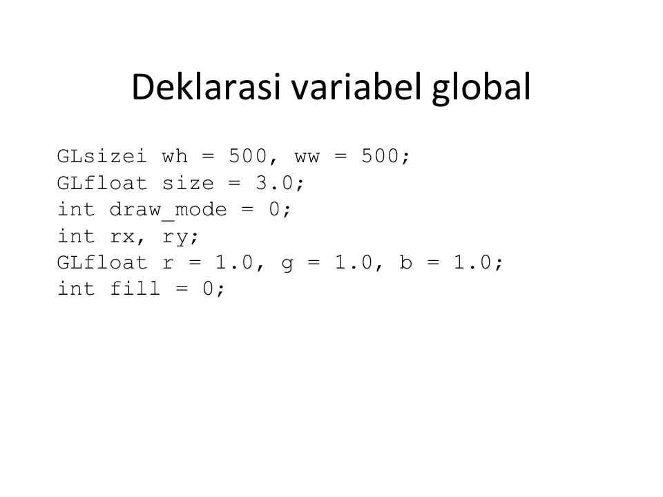 Deklarasi variabel global GLsizei wh = 500, ww = 500; GLfloat size = 3.0; int draw_mode = 0; int rx, ry; GLfloat r = 1.0, g = 1.0, b = 1.0; int fill = 0;